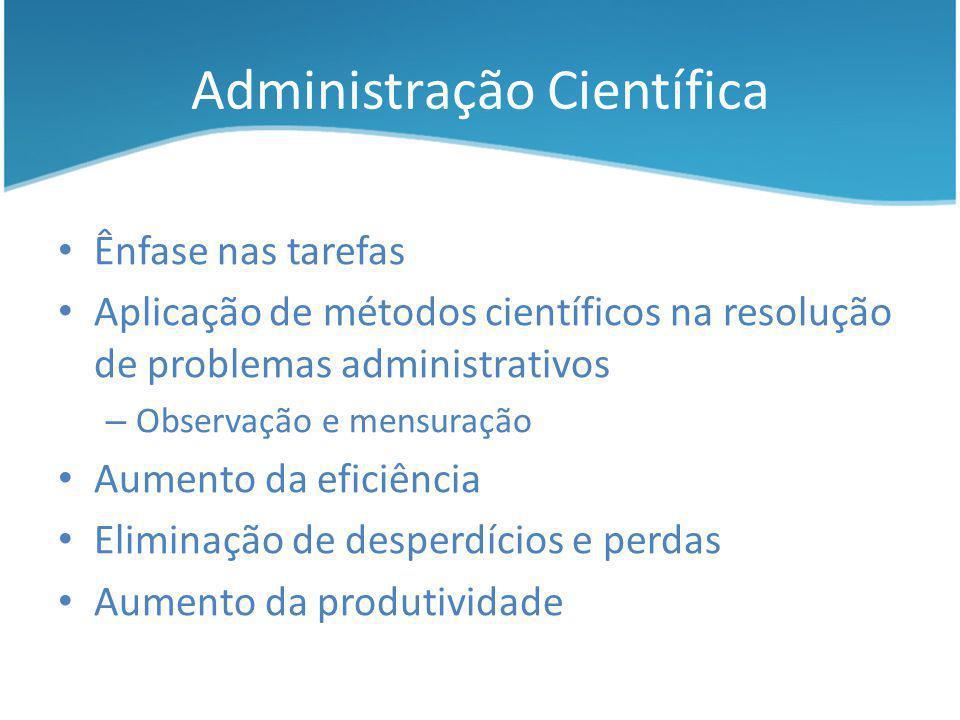 Administração Científica Ênfase nas tarefas Aplicação de métodos científicos na resolução de problemas administrativos – Observação e mensuração Aumen