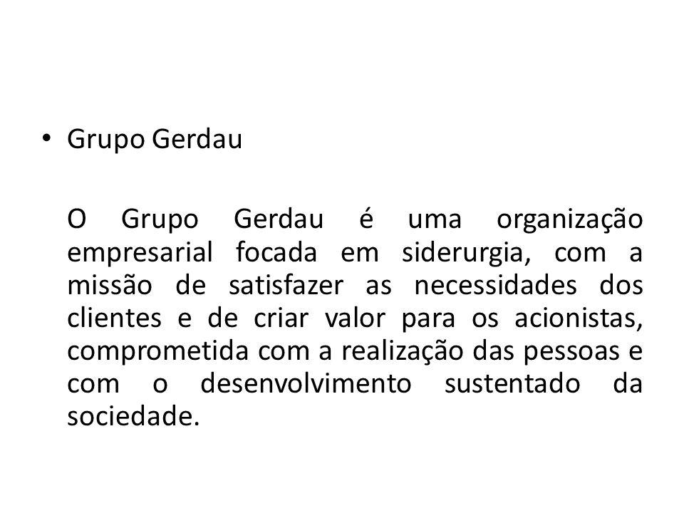 Grupo Gerdau O Grupo Gerdau é uma organização empresarial focada em siderurgia, com a missão de satisfazer as necessidades dos clientes e de criar valor para os acionistas, comprometida com a realização das pessoas e com o desenvolvimento sustentado da sociedade.