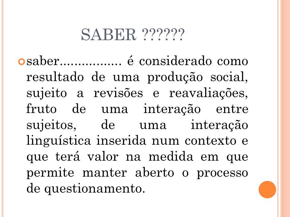SABER ?????? saber................. é considerado como resultado de uma produção social, sujeito a revisões e reavaliações, fruto de uma interação ent