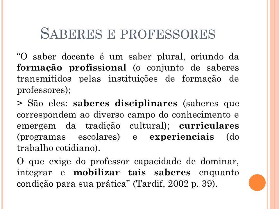 S ABERES E PROFESSORES O saber docente é um saber plural, oriundo da formação profissional (o conjunto de saberes transmitidos pelas instituições de f