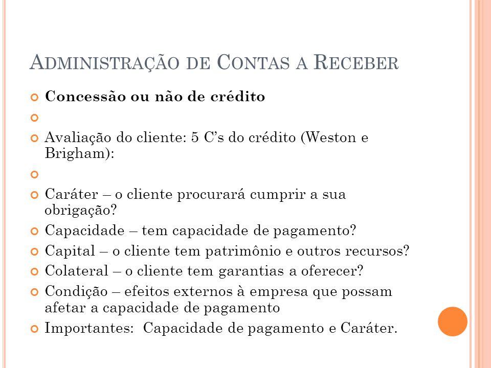 A DMINISTRAÇÃO DE C ONTAS A R ECEBER Concessão ou não de crédito Avaliação do cliente: 5 Cs do crédito (Weston e Brigham): Caráter – o cliente procura