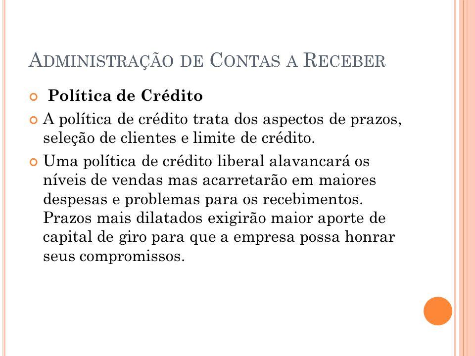 A DMINISTRAÇÃO DE C ONTAS A R ECEBER Política de Crédito A política de crédito trata dos aspectos de prazos, seleção de clientes e limite de crédito.
