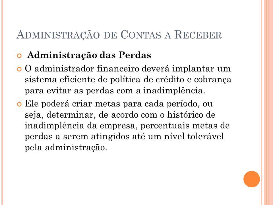A DMINISTRAÇÃO DE C ONTAS A R ECEBER Administração das Perdas O administrador financeiro deverá implantar um sistema eficiente de política de crédito