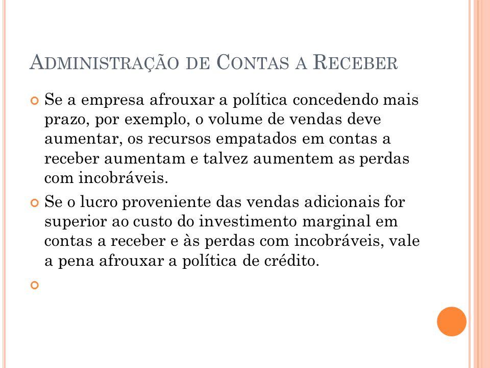 A DMINISTRAÇÃO DE C ONTAS A R ECEBER Se a empresa afrouxar a política concedendo mais prazo, por exemplo, o volume de vendas deve aumentar, os recurso
