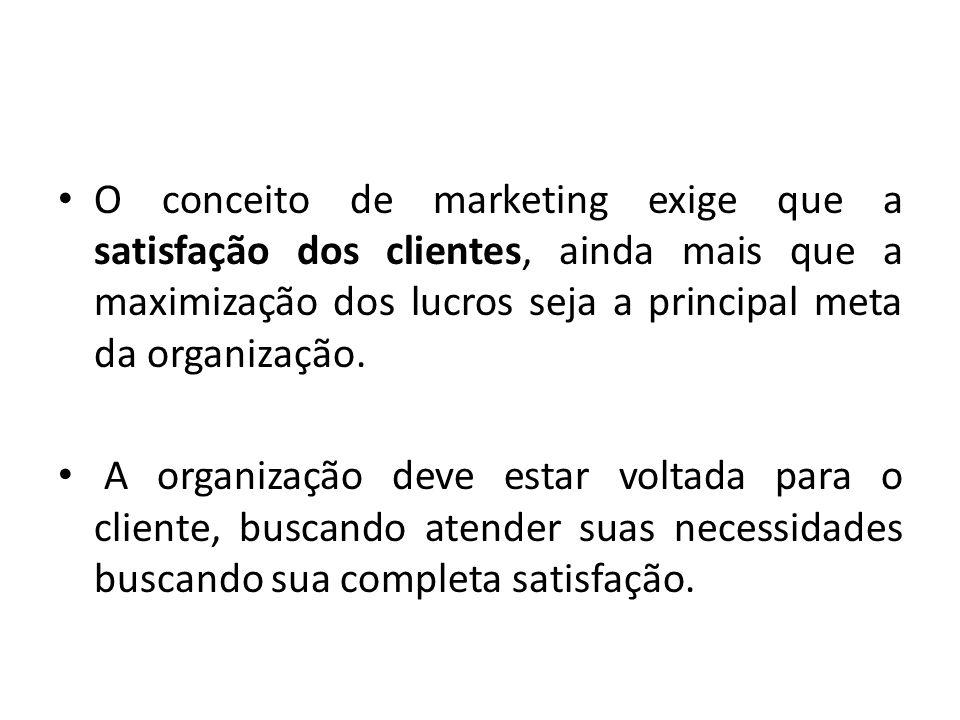 O conceito de marketing exige que a satisfação dos clientes, ainda mais que a maximização dos lucros seja a principal meta da organização. A organizaç