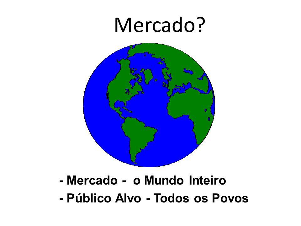 - Mercado - o Mundo Inteiro - Público Alvo - Todos os Povos Mercado?
