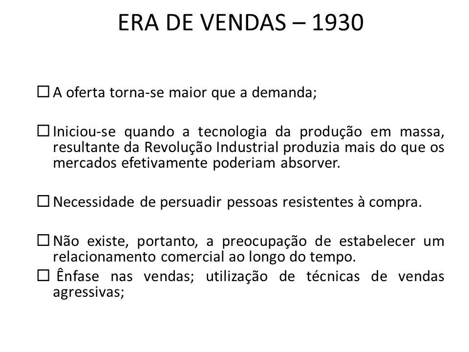 ERA DE VENDAS – 1930 A oferta torna-se maior que a demanda; Iniciou-se quando a tecnologia da produção em massa, resultante da Revolução Industrial pr