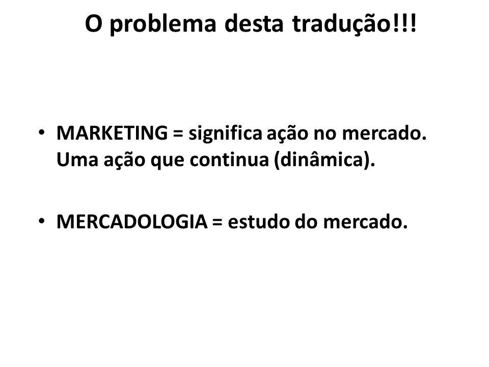 O problema desta tradução!!! MARKETING = significa ação no mercado. Uma ação que continua (dinâmica). MERCADOLOGIA = estudo do mercado.