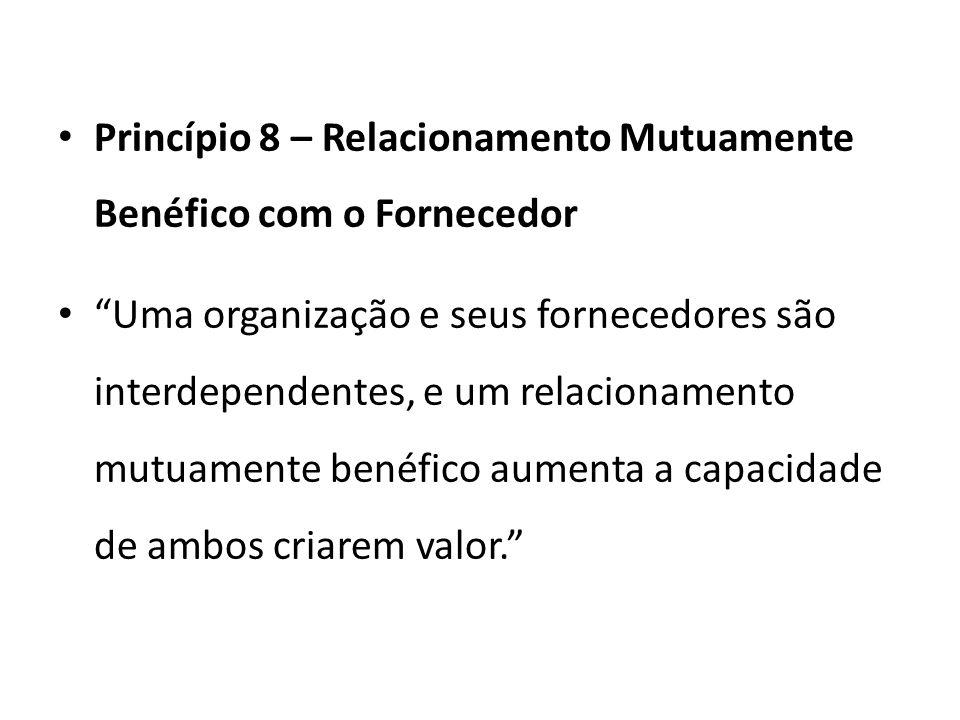 Princípio 8 – Relacionamento Mutuamente Benéfico com o Fornecedor Uma organização e seus fornecedores são interdependentes, e um relacionamento mutuamente benéfico aumenta a capacidade de ambos criarem valor.