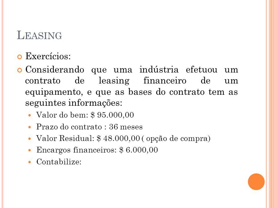 L EASING Exercícios: Considerando que uma indústria efetuou um contrato de leasing financeiro de um equipamento, e que as bases do contrato tem as seg