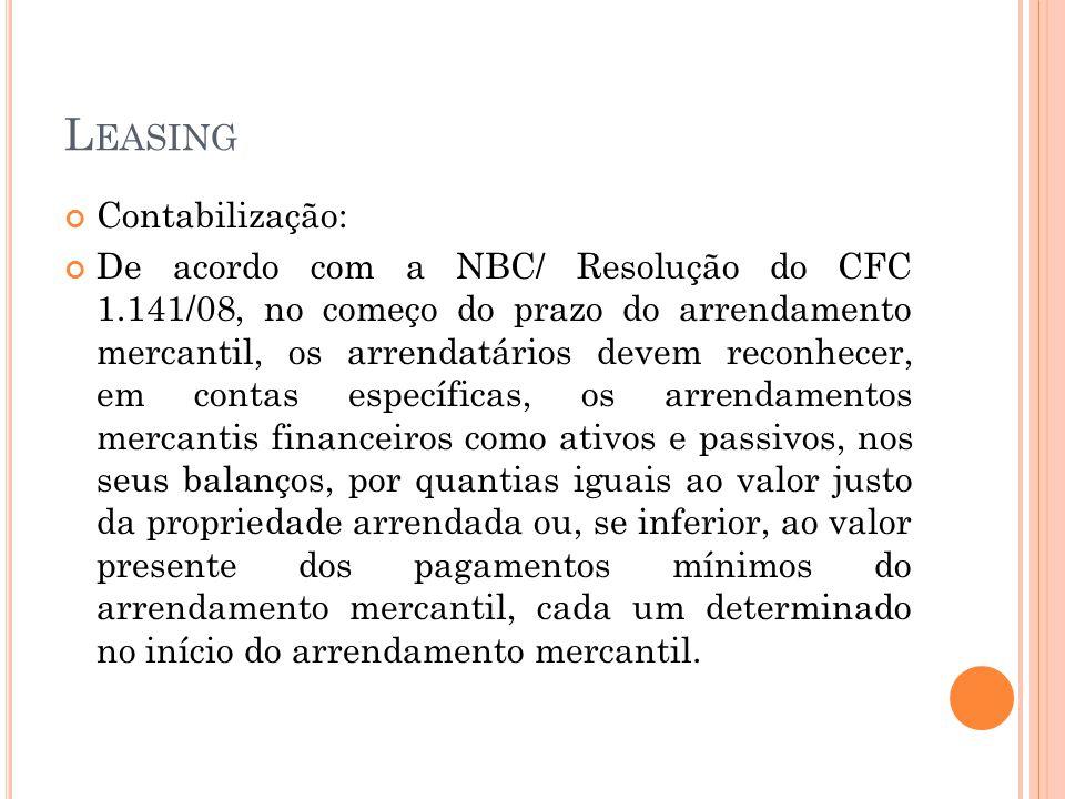 L EASING Contabilização: De acordo com a NBC/ Resolução do CFC 1.141/08, no começo do prazo do arrendamento mercantil, os arrendatários devem reconhec