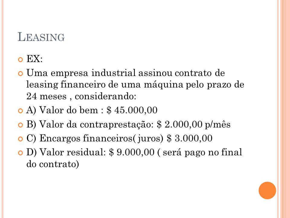 L EASING EX: Uma empresa industrial assinou contrato de leasing financeiro de uma máquina pelo prazo de 24 meses, considerando: A) Valor do bem : $ 45