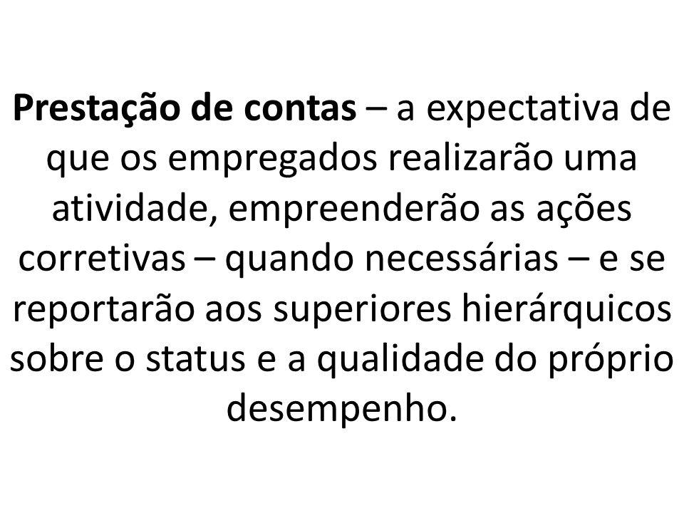Prestação de contas – a expectativa de que os empregados realizarão uma atividade, empreenderão as ações corretivas – quando necessárias – e se reportarão aos superiores hierárquicos sobre o status e a qualidade do próprio desempenho.