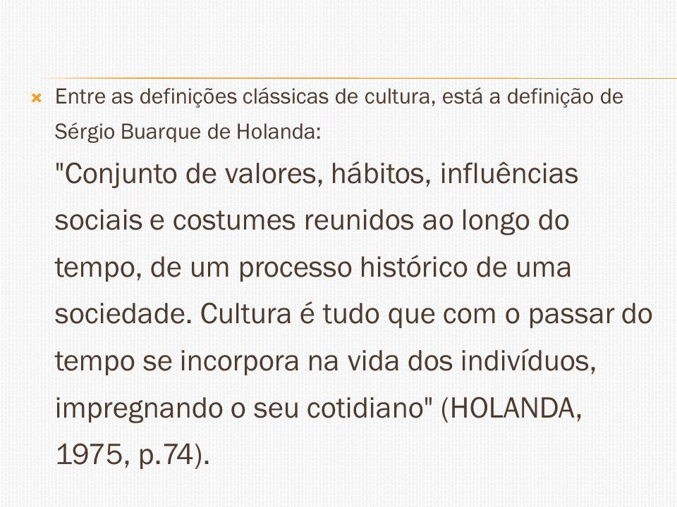 Entre as definições clássicas de cultura, está a definição de Sérgio Buarque de Holanda: Conjunto de valores, hábitos, influências sociais e costumes reunidos ao longo do tempo, de um processo histórico de uma sociedade.