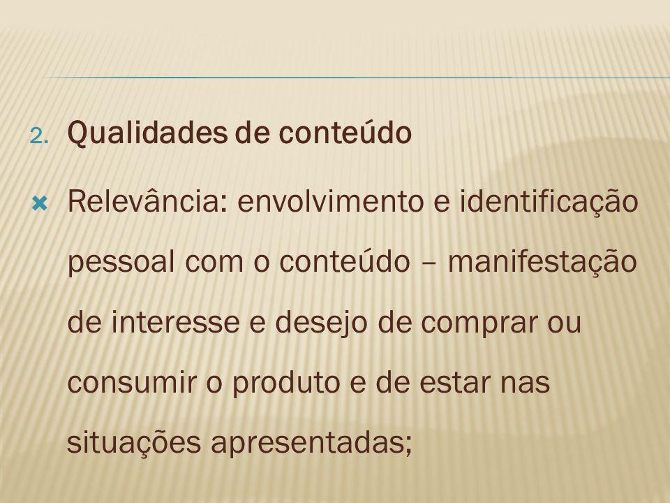 2. Qualidades de conteúdo Relevância: envolvimento e identificação pessoal com o conteúdo – manifestação de interesse e desejo de comprar ou consumir