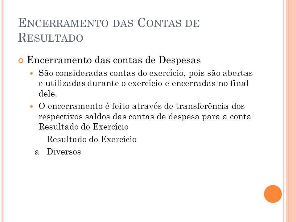E NCERRAMENTO DAS C ONTAS DE R ESULTADO Encerramento das contas de Despesas São consideradas contas do exercício, pois são abertas e utilizadas durante o exercício e encerradas no final dele.