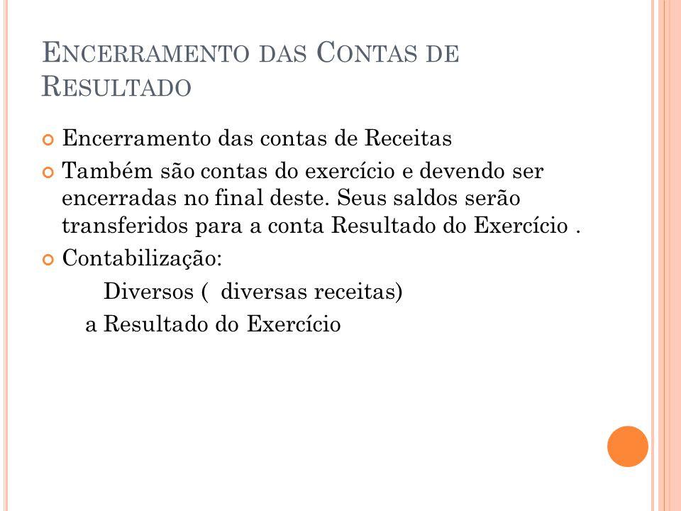 E NCERRAMENTO DAS C ONTAS DE R ESULTADO Encerramento das contas de Receitas Também são contas do exercício e devendo ser encerradas no final deste.