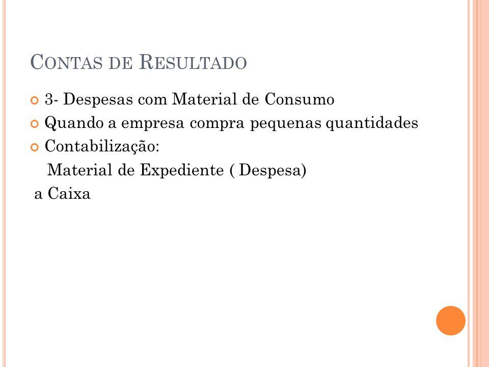 C ONTAS DE R ESULTADO 3- Despesas com Material de Consumo Quando a empresa compra pequenas quantidades Contabilização: Material de Expediente ( Despesa) a Caixa