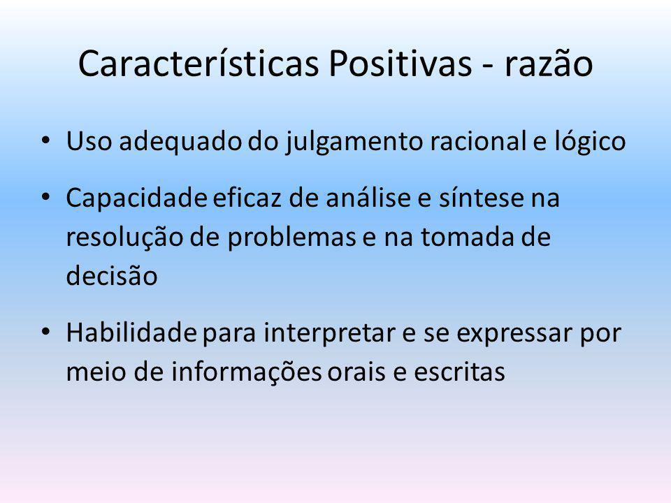 Características Positivas - razão Uso adequado do julgamento racional e lógico Capacidade eficaz de análise e síntese na resolução de problemas e na t