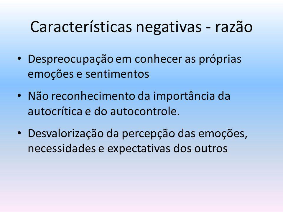 Características negativas - razão Despreocupação em conhecer as próprias emoções e sentimentos Não reconhecimento da importância da autocrítica e do a