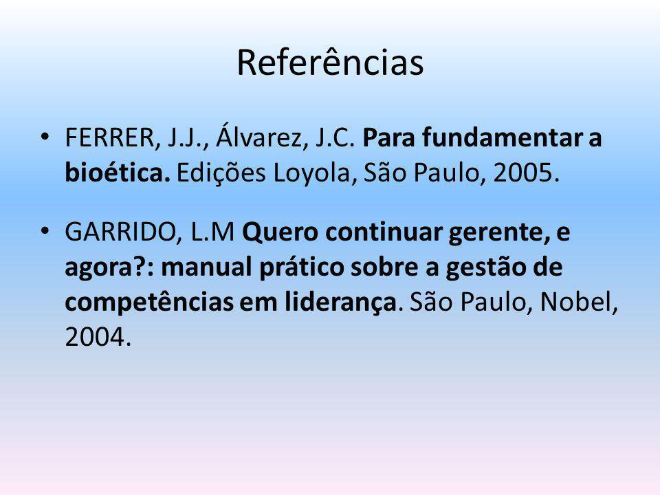 Referências FERRER, J.J., Álvarez, J.C. Para fundamentar a bioética. Edições Loyola, São Paulo, 2005. GARRIDO, L.M Quero continuar gerente, e agora?: