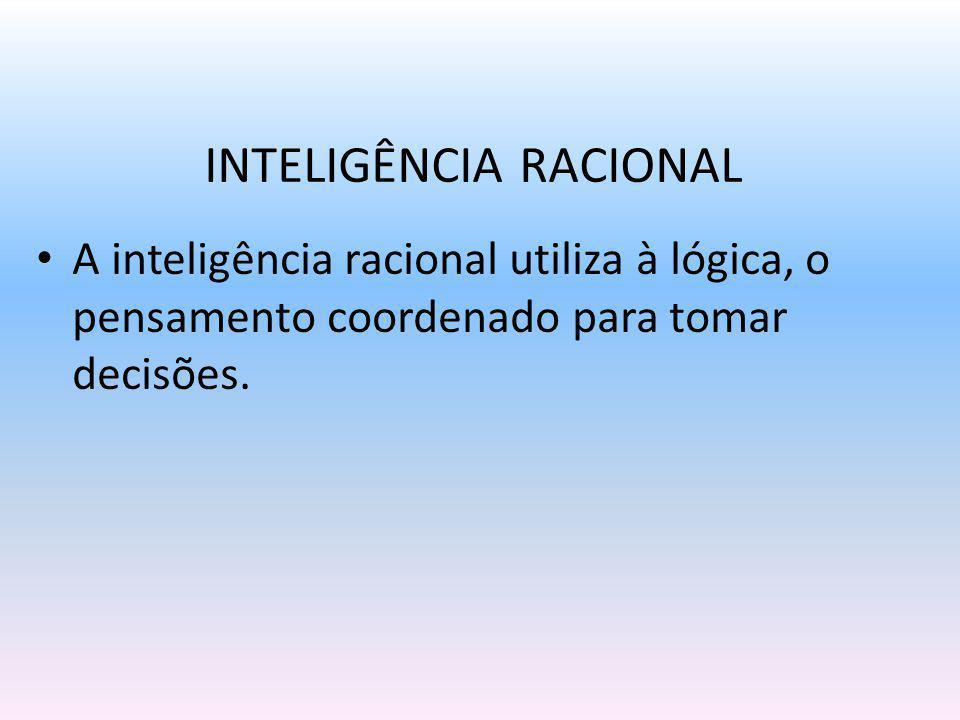 A inteligência racional não envolve sentimentos, preconceitos, reações instantâneas - utilizam plenamente o raciocínio lógico.