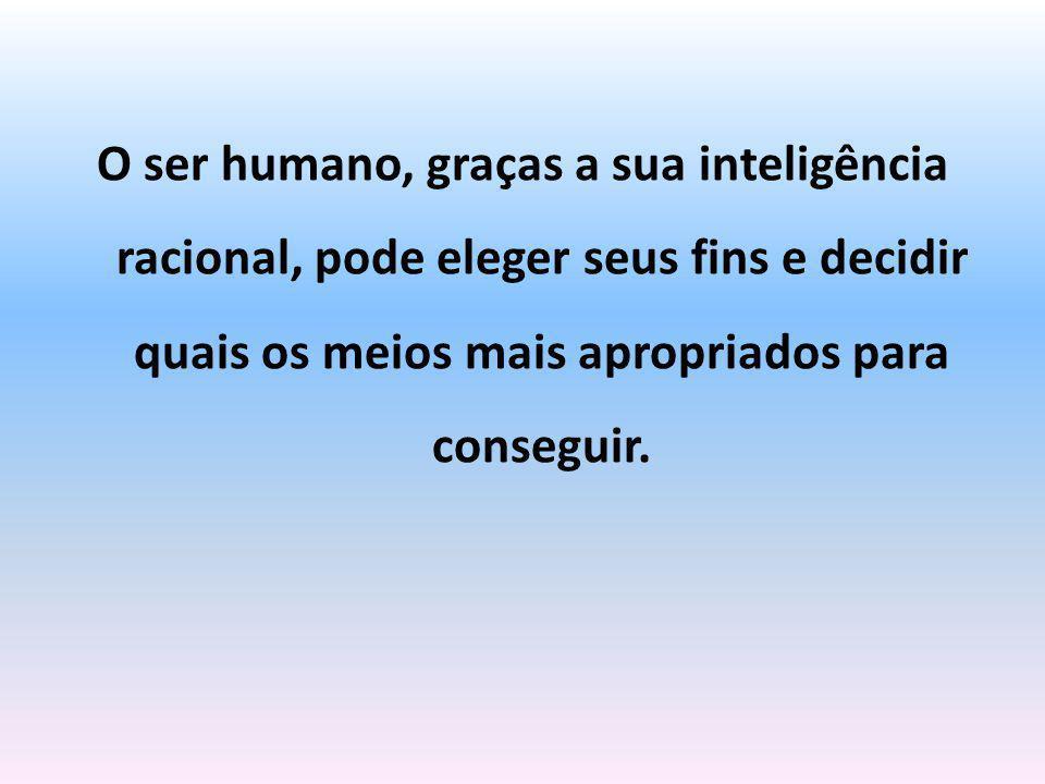 O ser humano, graças a sua inteligência racional, pode eleger seus fins e decidir quais os meios mais apropriados para conseguir.