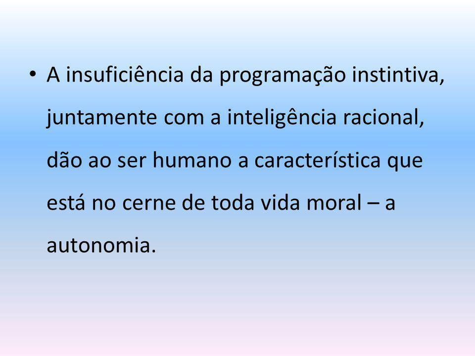 A insuficiência da programação instintiva, juntamente com a inteligência racional, dão ao ser humano a característica que está no cerne de toda vida m