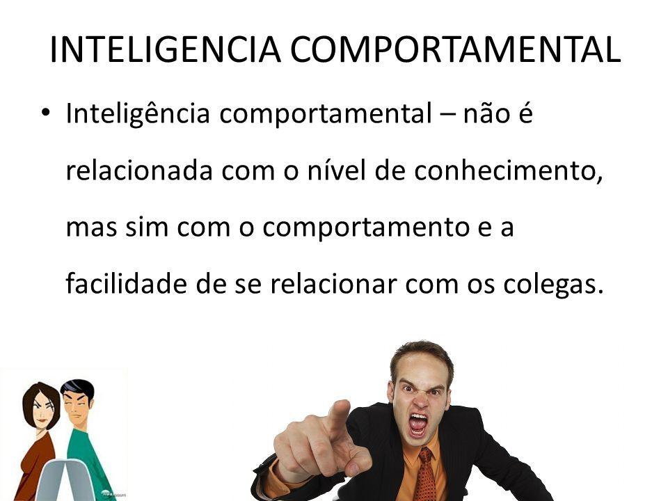 INTELIGENCIA COMPORTAMENTAL Inteligência comportamental – não é relacionada com o nível de conhecimento, mas sim com o comportamento e a facilidade de