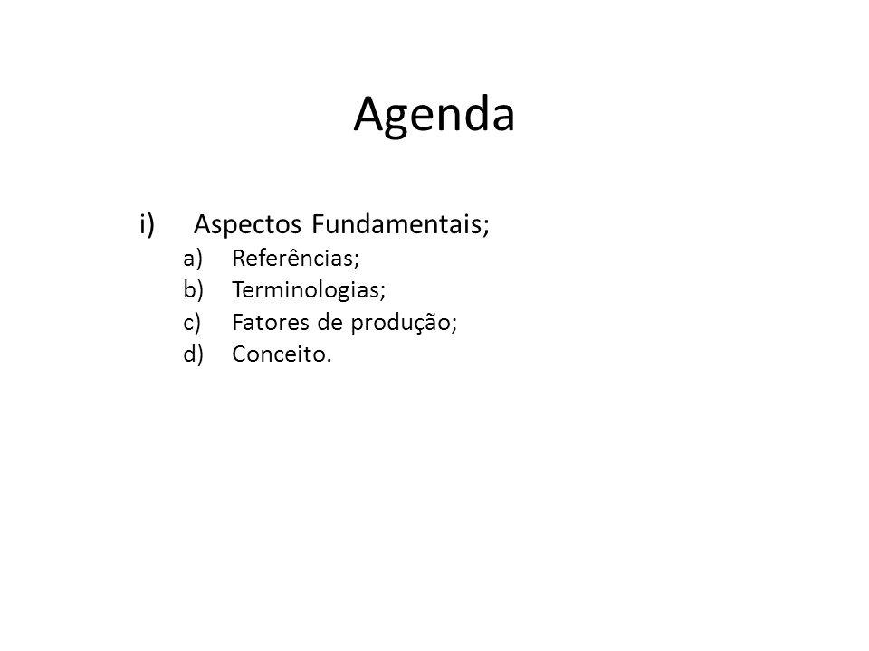 Agenda i)Aspectos Fundamentais; a)Referências; b)Terminologias; c)Fatores de produção; d)Conceito.