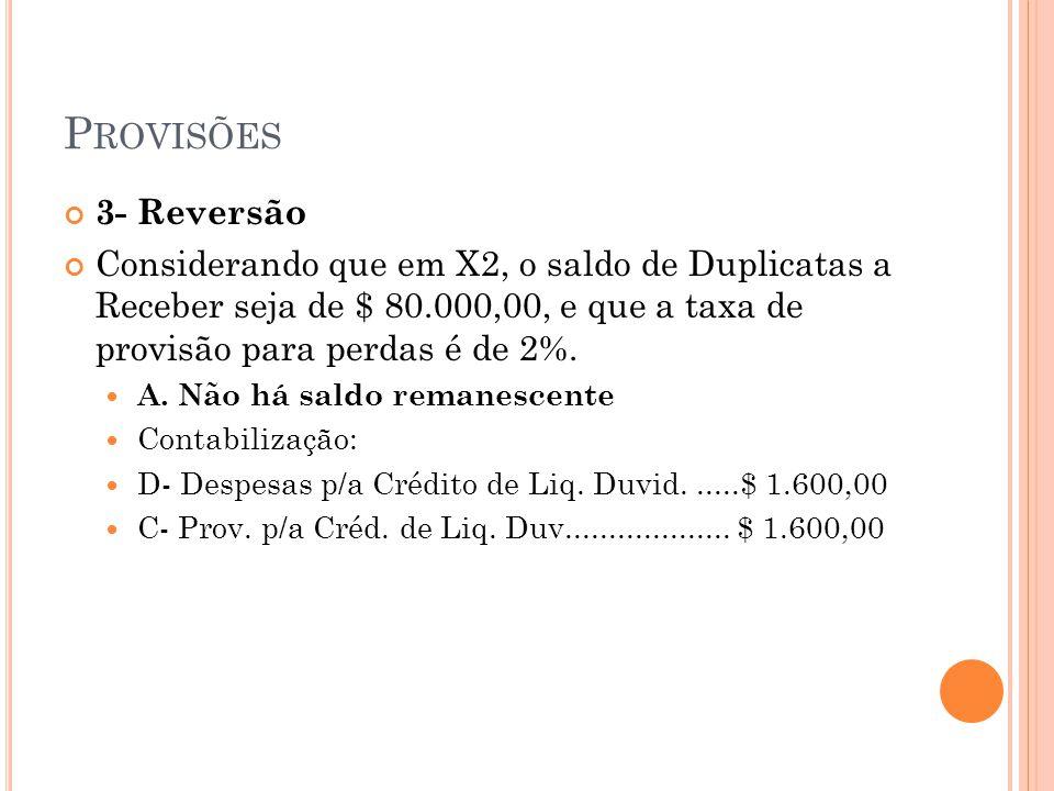 P ROVISÕES 3- Reversão Considerando que em X2, o saldo de Duplicatas a Receber seja de $ 80.000,00, e que a taxa de provisão para perdas é de 2%. A. N