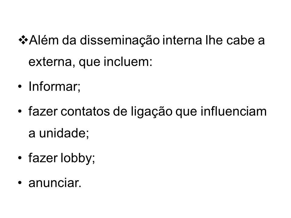 Além da disseminação interna lhe cabe a externa, que incluem: Informar; fazer contatos de ligação que influenciam a unidade; fazer lobby; anunciar.
