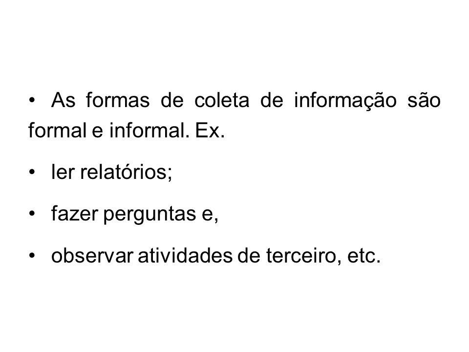 As formas de coleta de informação são formal e informal. Ex. ler relatórios; fazer perguntas e, observar atividades de terceiro, etc.