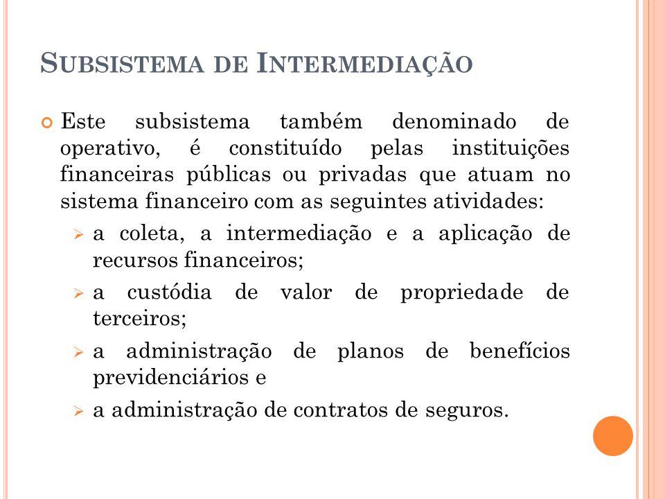 S UBSISTEMA DE I NTERMEDIAÇÃO Este subsistema também denominado de operativo, é constituído pelas instituições financeiras públicas ou privadas que at