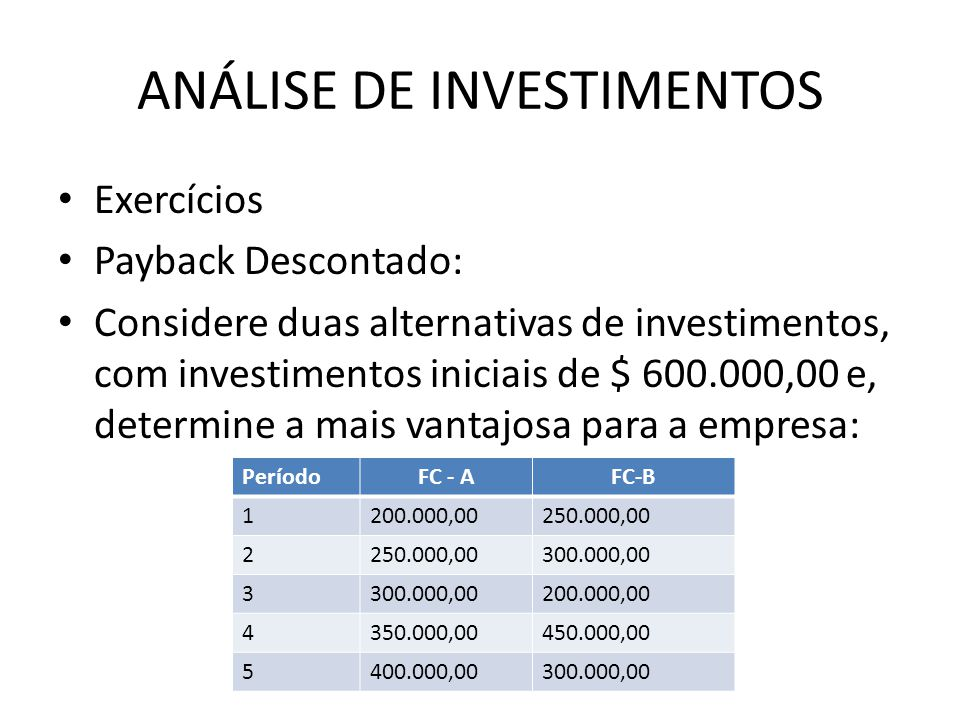 Exercícios Payback Descontado: Considere duas alternativas de investimentos, com investimentos iniciais de $ 600.000,00 e, determine a mais vantajosa