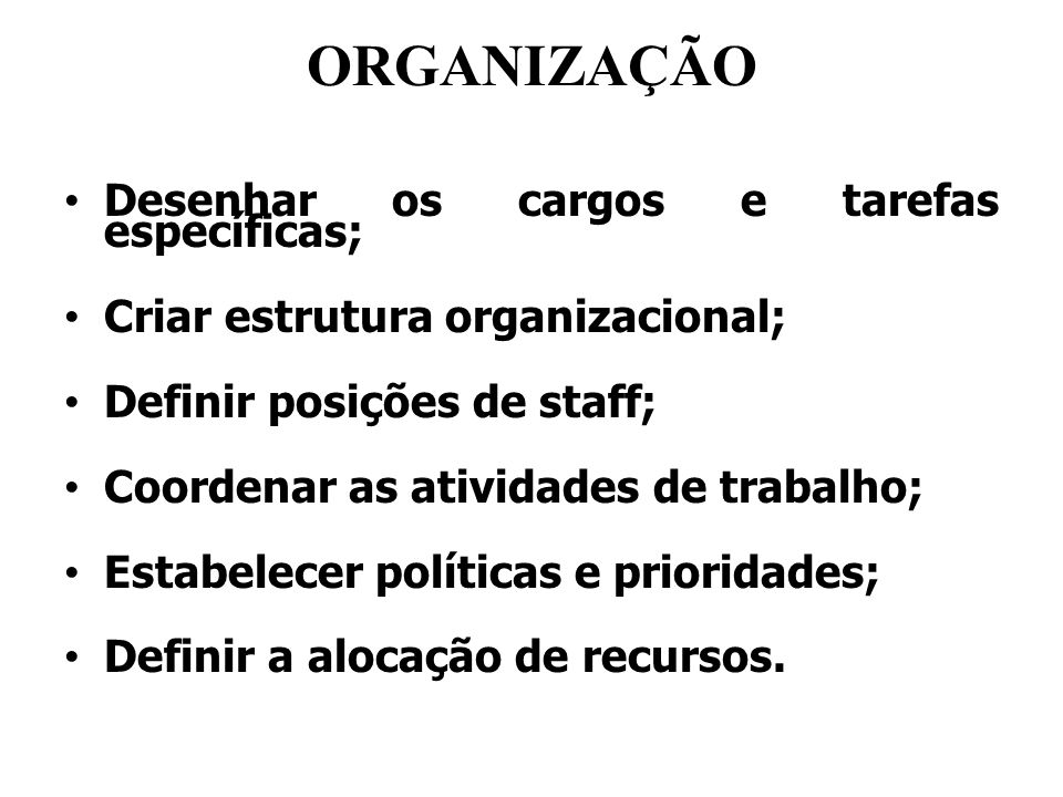 ORGANIZAÇÃO Desenhar os cargos e tarefas específicas; Criar estrutura organizacional; Definir posições de staff; Coordenar as atividades de trabalho;