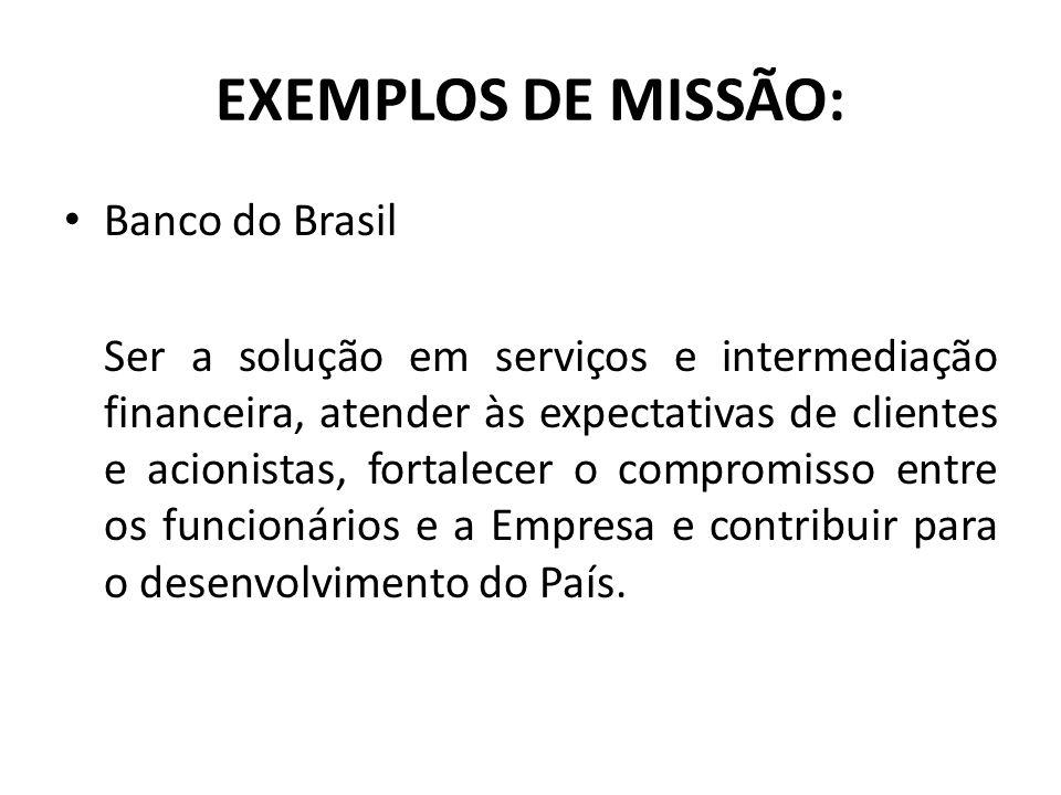 EXEMPLOS DE MISSÃO: Banco do Brasil Ser a solução em serviços e intermediação financeira, atender às expectativas de clientes e acionistas, fortalecer