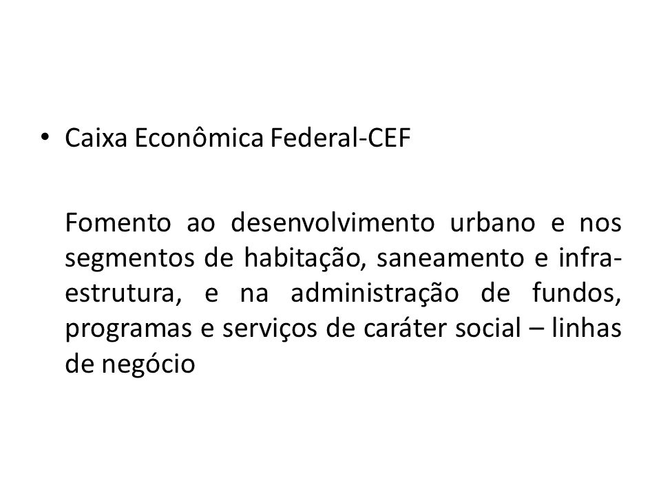 Caixa Econômica Federal-CEF Fomento ao desenvolvimento urbano e nos segmentos de habitação, saneamento e infra- estrutura, e na administração de fundo