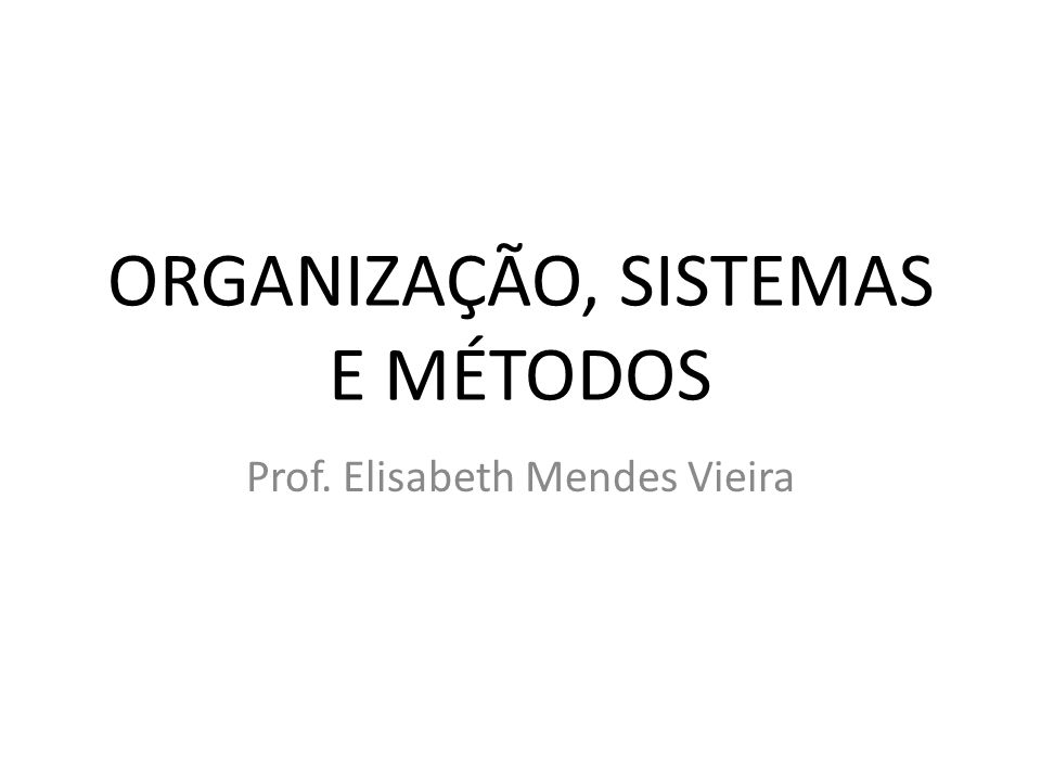 ORGANIZAÇÃO, SISTEMAS E MÉTODOS Prof. Elisabeth Mendes Vieira