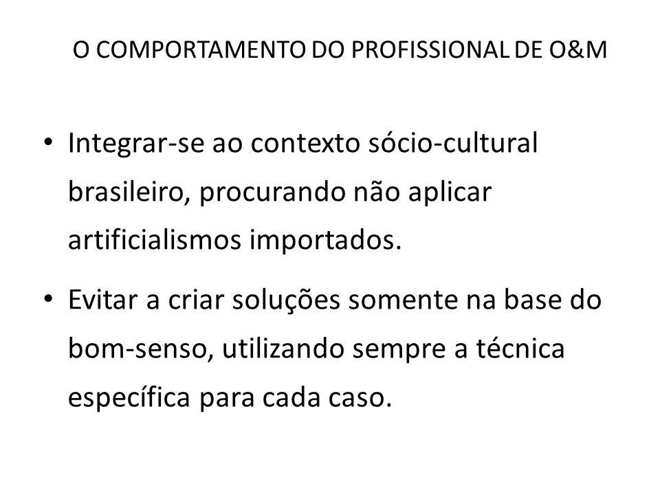 O COMPORTAMENTO DO PROFISSIONAL DE O&M Integrar-se ao contexto sócio-cultural brasileiro, procurando não aplicar artificialismos importados. Evitar a