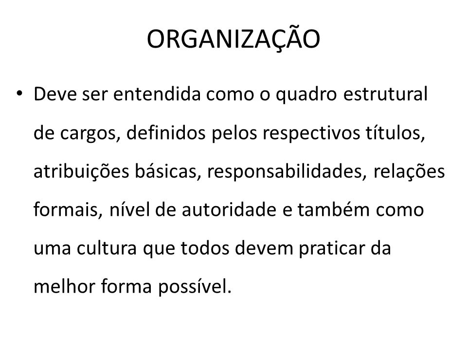 ORGANIZAÇÃO Deve ser entendida como o quadro estrutural de cargos, definidos pelos respectivos títulos, atribuições básicas, responsabilidades, relaçõ