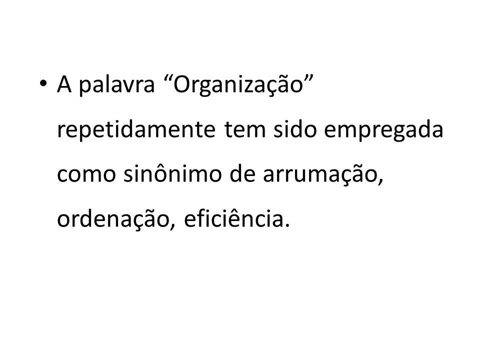 A palavra Organização repetidamente tem sido empregada como sinônimo de arrumação, ordenação, eficiência.