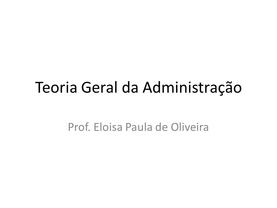 Teoria Geral da Administração Prof. Eloisa Paula de Oliveira
