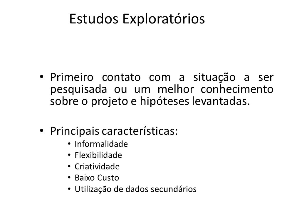 Estudos Exploratórios Primeiro contato com a situação a ser pesquisada ou um melhor conhecimento sobre o projeto e hipóteses levantadas. Principais ca