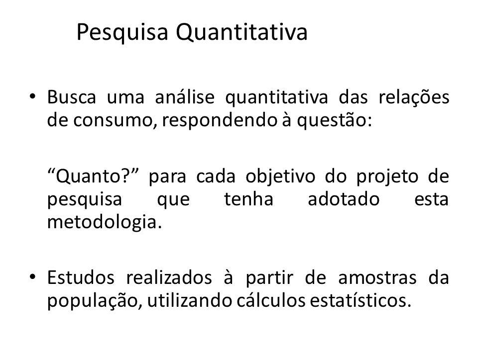 Pesquisa Quantitativa Busca uma análise quantitativa das relações de consumo, respondendo à questão: Quanto? para cada objetivo do projeto de pesquisa