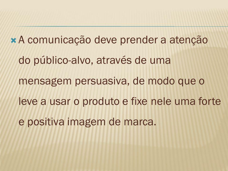 A comunicação deve prender a atenção do público-alvo, através de uma mensagem persuasiva, de modo que o leve a usar o produto e fixe nele uma forte e positiva imagem de marca.