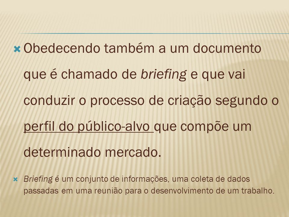 Obedecendo também a um documento que é chamado de briefing e que vai conduzir o processo de criação segundo o perfil do público-alvo que compõe um determinado mercado.