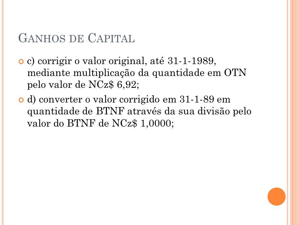 G ANHOS DE C APITAL c) corrigir o valor original, até 31-1-1989, mediante multiplicação da quantidade em OTN pelo valor de NCz$ 6,92; d) converter o v
