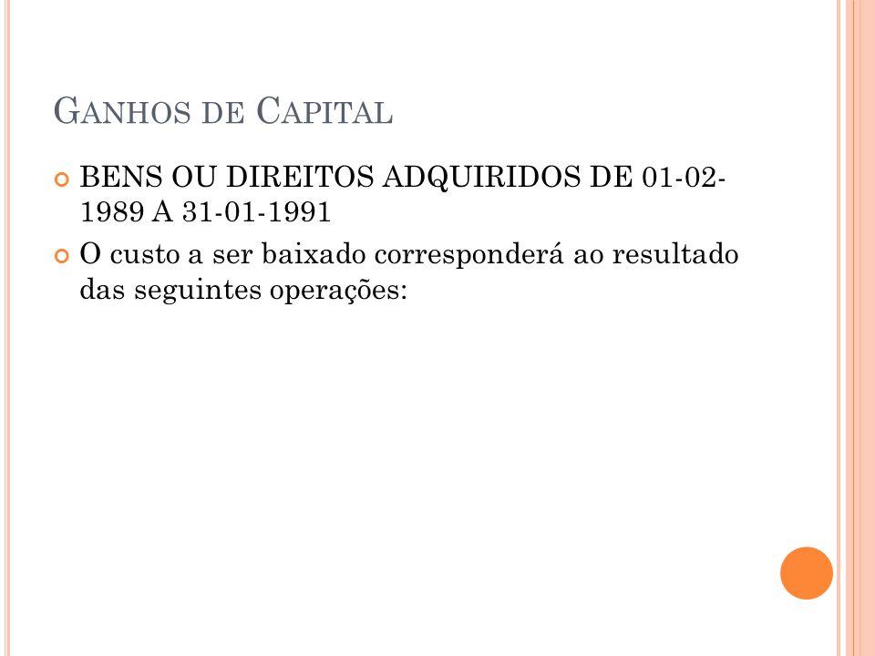 G ANHOS DE C APITAL BENS OU DIREITOS ADQUIRIDOS DE 01-02- 1989 A 31-01-1991 O custo a ser baixado corresponderá ao resultado das seguintes operações: