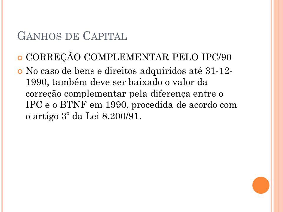 G ANHOS DE C APITAL CORREÇÃO COMPLEMENTAR PELO IPC/90 No caso de bens e direitos adquiridos até 31-12- 1990, também deve ser baixado o valor da correç